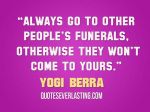 Always go to other people's funerals, otherwise they won't come to ...