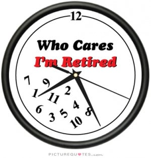 Time Quotes Retirement Quotes Funny Retirement Quotes Who Cares Quotes ...