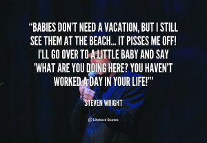 quote Steven Wright babies dont need a vacation but i