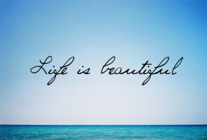 Life is BEAUTIFUL !