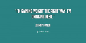 gaining weight the right way: I'm drinking beer.""
