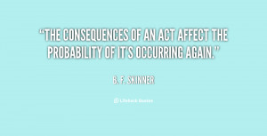 The consequences of an act affect the probability of it's occurring ...