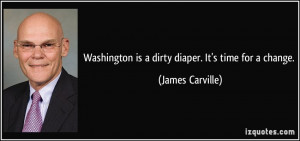 Washington is a dirty diaper. It's time for a change. - James Carville