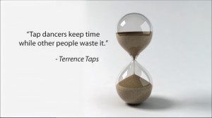 """Tap Dancers Keep Time While Other People Waste It."""""""