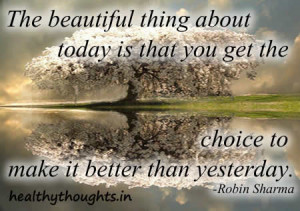 ... -about-today-is-we-can-make-choice-to-make-it-better-than-yesterday
