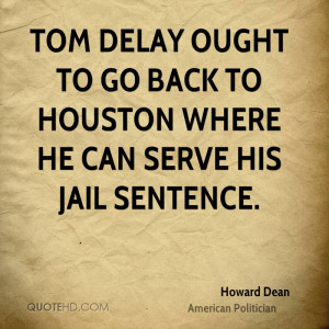 Tom DeLay ought to go back to Houston where he can serve his jail ...