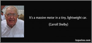 It's a massive motor in a tiny, lightweight car. - Carroll Shelby
