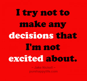 Life Quote: I try not to make any decisions that I'm not…
