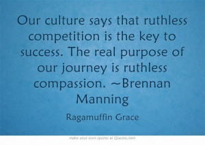 ... real purpose of our journey is ruthless compassion. ~Brennan Manning