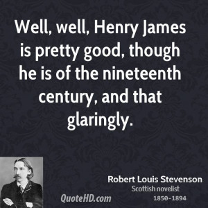 Well, well, Henry James is pretty good, though he is of the nineteenth ...