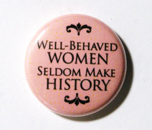 Well-behaved women seldom make history - Women Quote.