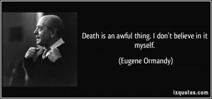 ... is an awful thing. I don't believe in it myself. - Eugene Ormandy