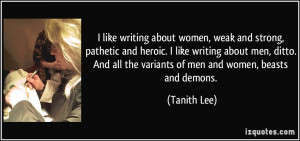 like writing about women, weak and strong, pathetic and heroic. I ...