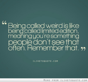 Being called weird is like being called Limited Edition. Meaning you ...