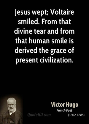 Jesus wept; Voltaire smiled. From that divine tear and from that human ...
