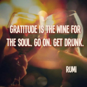 Gratitude is the wine for the soul. Go on. Get drunk. - Rumi #quotes # ...
