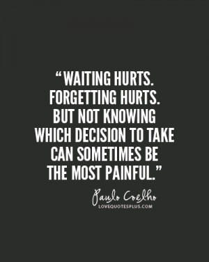 hurts. Forgetting hurts. But not knowing which decision to take ...