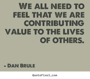 We all need to feel that we are contributing value.. Dan Brule ...