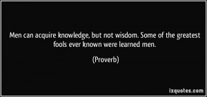... . Some of the greatest fools ever known were learned men. - Proverbs