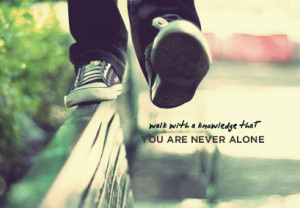 may feel that you are lonely,but it doesn't mean that you are alone ...