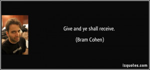 Give and ye shall receive. - Bram Cohen