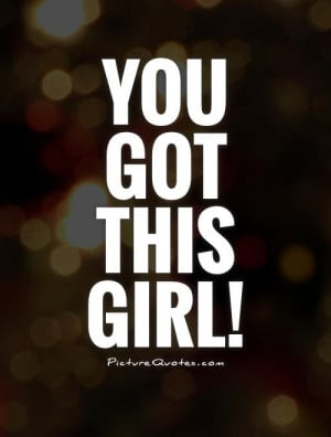You Got This Quotes You got this girl