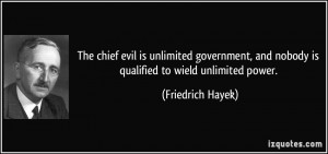... , and nobody is qualified to wield unlimited power. - Friedrich Hayek