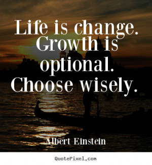 Life is change. Growth is optional. Choose wisely. - Albert Einstein ...