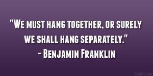 "... together, or surely we shall hang separately."" – Benjamin Franklin"