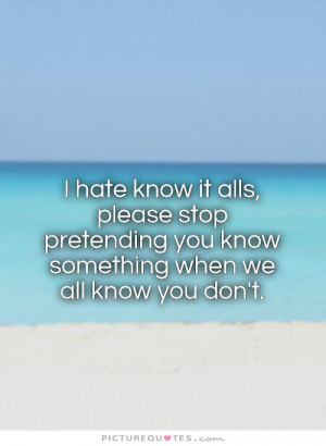 know it alls, please stop pretending you know something when we all ...