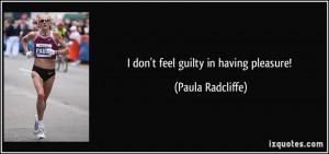 don't feel guilty in having pleasure! - Paula Radcliffe