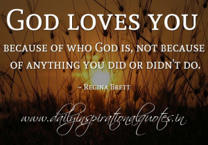 God loves you because of who God is, not because of anything you did ...