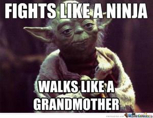 Yoda - Fights like a ninja , walks like a grandmother