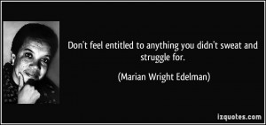 Don't feel entitled to anything you didn't sweat and struggle for ...