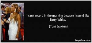 ... record in the morning because I sound like Barry White. - Toni Braxton