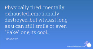 Physically tired..mentally exhausted..emotionally destroyed..but wtv ...