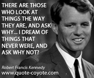quotes - There are those who look at things the way they are, and ask ...