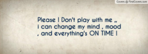 Please ! Don't play with me ,,i can change my mind , mood , and ...