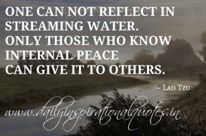 ... water. Only those who know internal peace can give it to others. ~ Lao