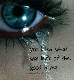 ... .com/you-killed-what-was-left-of-the-good-in-me-break-up-quote