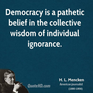Democracy is a pathetic belief in the collective wisdom of individual ...