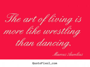 ... quotes about life - The art of living is more like wrestling