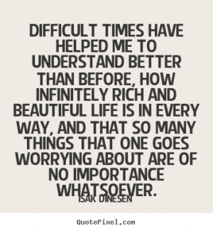 Difficult times have helped me to understand better than before, how ...