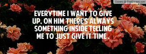 EVERYTIME I WANT TO GIVE UP, ON HIM THERE'S ALWAYS SOMETHING INSIDE ...