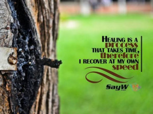 Healing is a process that takes time. Therefore, I recover at my own ...