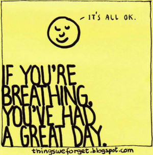 If you're breathing, you've had a great day.