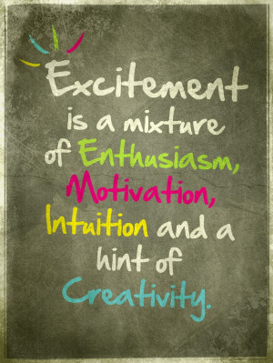 Excitement is a mixture of Enthusiasm, Motivation, Intuition and a ...