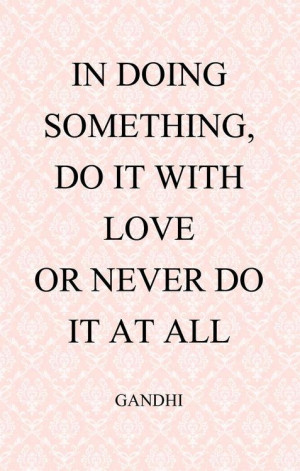 In doing something do it with love or never do it at all