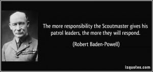... his patrol leaders, the more they will respond. - Robert Baden-Powell