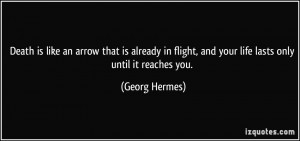 ... flight, and your life lasts only until it reaches you. - Georg Hermes